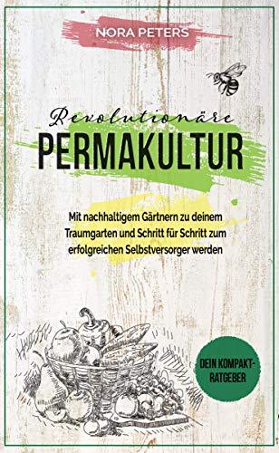 Revolutionäre Permakultur: Durch nachhaltiges Gärtnern ein funktionierendes Ökosystem aufbauen und zum erfolgreichen Selbstversorger werden - Dein Kompaktratgeber