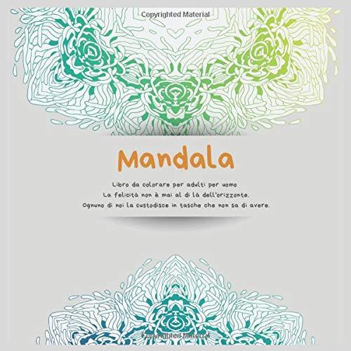 Libro da colorare per adulti per uomo Mandala - La felicità non è mai al di là dell'orizzonte. Ognuno di noi la custodisce in tasche che non sa di avere.
