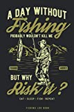 A day without fishing probably wouldn't kill me, but why risk it?: Eat Sleep Fish Repeat   Fishing Log Book   Complete fishermans journal   Fishing ... 6'' X 9''   matte cover   funny quote design