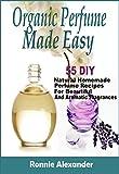 Organic Perfume Made Easy: 55 DIY Natural Homemade Perfume Recipes For Beautiful And Aromatic...