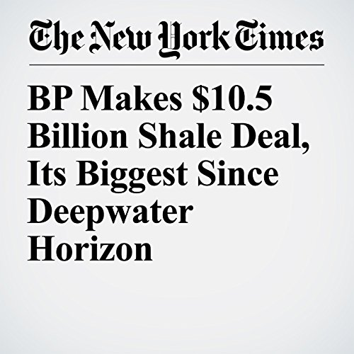 BP Makes $10.5 Billion Shale Deal, Its Biggest Since Deepwater Horizon copertina