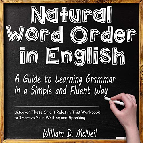 Natural Word Order in English: A Guide to Learning Grammar in a Simple and Fluent Way: Discover These Smart Rules in This...