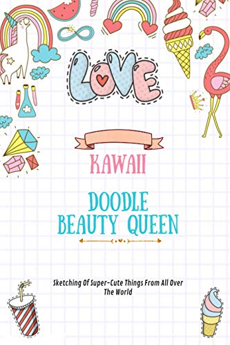 Kawaii Doodle Beauty Queen: Sketching Of Super-Cute Things From All Over The World (English Edition)