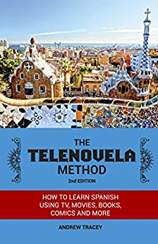 The Telenovela Method, 2nd Edition: How to Learn Spanish Using TV, Movies, Books, Comics, And More by [Andrew Tracey]