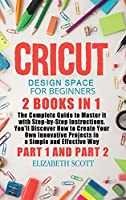 Cricut Design Space for Beginners: 2 Books in 1: The Complete Guide to Master it with Step-by-Step Instructions. You'll Discover How to Create Your Own Innovative Projects in a Simple and Effective Way (Part 1 and Part 2)