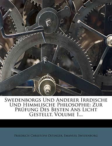 Swedenborgs Und Anderer Irrdische Und Himmlische Philosophie: Zur Prüfung Des Besten ANS Licht Gestellt, Volume 1...