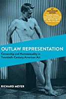 Outlaw Representation: Censorship and Homosexuality in Twentieth-Century American Art (Ideologies of Desire)