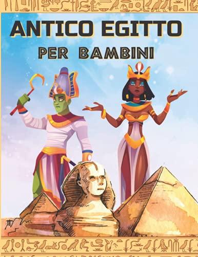 ANTICO EGITTO PER BAMBINI: Un libro per scoprire l'egittologia, la mitologia egizia, gli dei e i faraoni.