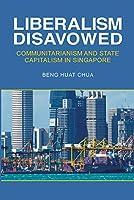 Liberalism Disavowed: Communitarianism and State Capitalism in Singapore (Corn02 13 06 2019)