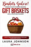 Baskets Galore! Turning the Art of Making Beautiful Gift Baskets into a Profitable Business: How to Turn Your Passion into a Profitable Home-based Business