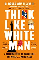 Think Like a White Man: A Satirical Guide to Conquering the World . . . While Black