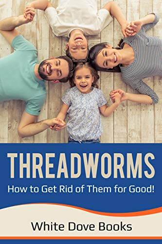 Threadworms: Get Rid of Threadworms (Pinworms, Seatworms) for Good