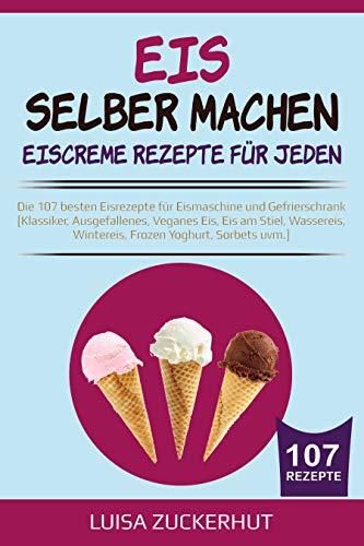 EIS SELBER MACHEN - EISCREME REZEPTE FÜR JEDEN: Die 107 besten Eisrezepte für Eismaschine und Gefrierschrank - Klassiker, Veganes Eis, Sorbets uvm. (Eis Kochbuch 1)