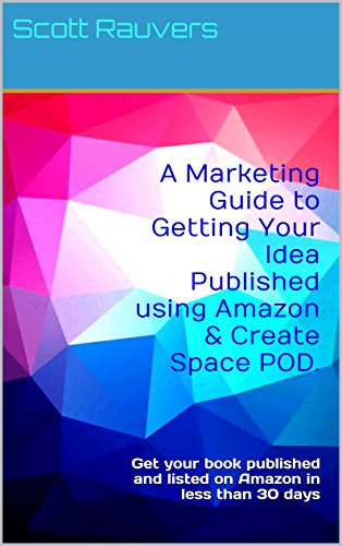 A Marketing Guide to Getting Your Idea Published using Amazon & Create Space POD.: Get your book published and listed on Amazon in less than 30 days (English Edition)