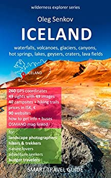 ICELAND, waterfalls, volcanoes, glaciers, canyons, hot springs, lakes, geysers, craters, lava fields: Smart Travel Guide for Nature Lovers, Hikers, Trekkers, ... Photographers (Wilderness Explorer Book 4) by [Oleg Senkov]