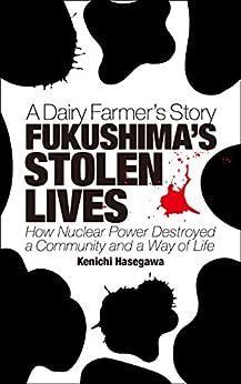 [Kenichi Hasegawa, Jessica C. Barmack, Reportage Laboratory Co. Ltd., Amy C. Franks]のFUKUSHIMA'S STOLEN LIVES: A Dairy Farmer's Story (English Edition)