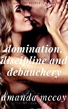 Domination, Discipline and Debauchery: The Enticing Opening Act of an Erotic Tale of Humiliation, Submission and Pet Play (An Erotic Billionaire BDSM Bundle Book 1)
