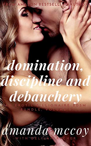 Domination, Discipline and Debauchery: The Enticing Opening Act of an Erotic Tale of Humiliation, Submission and Pet Play (An Erotic Billionaire BDSM Bundle Book 1) (English Edition)