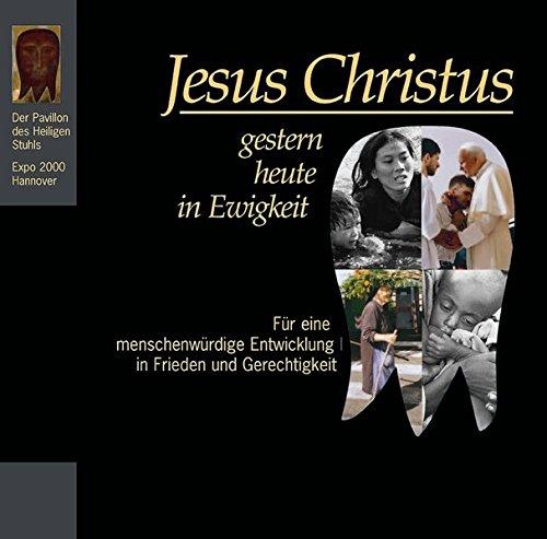 Jesus Christus gestern - heute - in Ewigkeit: Fur Eine Menschenwurdige Entwicklung in Frieden Und Gerechtigkeit. Der Pavillon Des Heiligen Stuhls - Expo 2000 Hannover