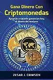 Gana Dinero Con Criptomonedas: Aprende a sacarle ganancias hoy, al dinero del mañana