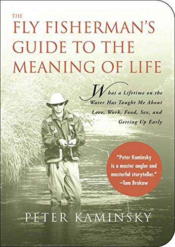 The Fly Fisherman's Guide to the Meaning of Life: What A Lifetime on the Water Has Taught Me About Love, Work, Food, Sex, and Getting Up Early (Guides to the Meaning of Life)
