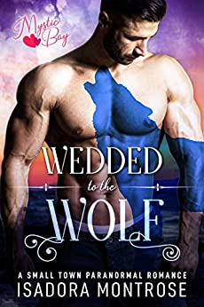 Wedded to the Wolf: A Small Town Paranormal Romance (Mystic Bay Book 7) by [Isadora Montrose]