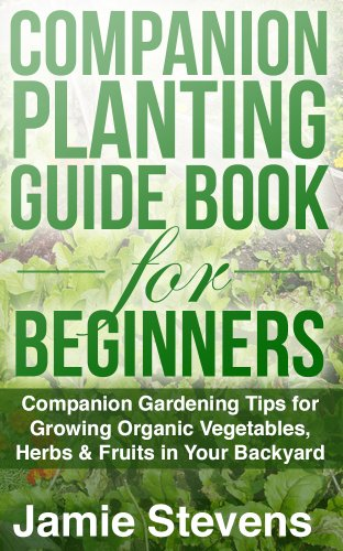 Companion Planting Guide: A Companion Gardening Book for Growing Organic Vegetables, Herbs & Fruit in Your Backyard! (Beginners Guide to Companion Planting) by [Jamie Stevens]