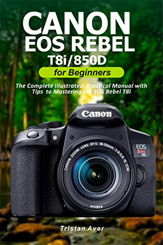 Canon EOS Rebel T8i/850D for Beginners: The Complete Illustrated, Practical Manual with Tips to Mastering the EOS Rebel T8i (English Edition)