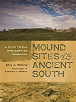 Mound Sites of the Ancient South: A Guide to the Mississippian Chiefdoms