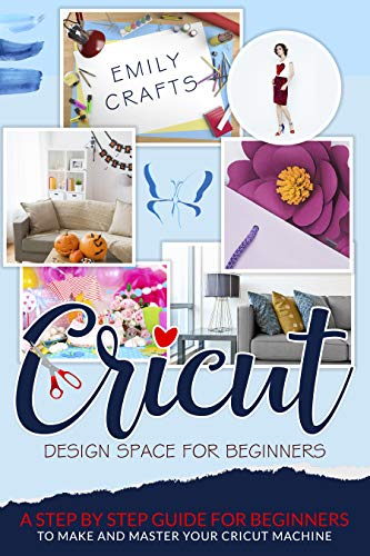 CRICUT DESIGN SPACE FOR BEGINNERS: A Step by Step Guide for Beginners to Make and Master Your Cricut Machine (English Edition)