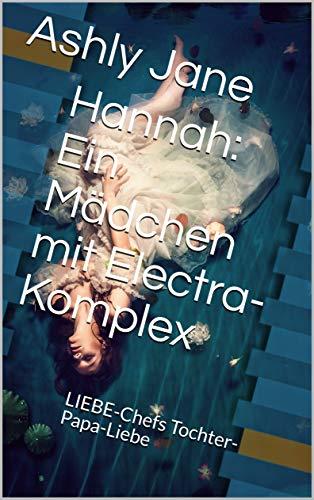 Hannah: Ein Mädchen mit Electra-Komplex : LIEBE-Chefs Tochter-Papa-Liebe (German Edition)