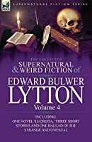The Collected Supernatural and Weird Fiction of Edward Bulwer Lytton-Volume 4: Including One Novel 'Lucretia, ' Three Short Stories and One Ballad of