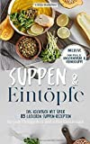 Suppen und Eintöpfe: Das Kochbuch mit über 85 leckeren Suppen-Rezepten für jede Gelegenheit und jeden Geschmack - Inklusive einem Special zu Knochenbrühe und Hühnersuppe