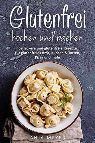 Glutenfrei kochen und backen: 69 leckere und glutenfreie Rezepte für glutenfreies Brot, Kuchen & Torten, Pizza und mehr - Das Glutenfrei Kochbuch