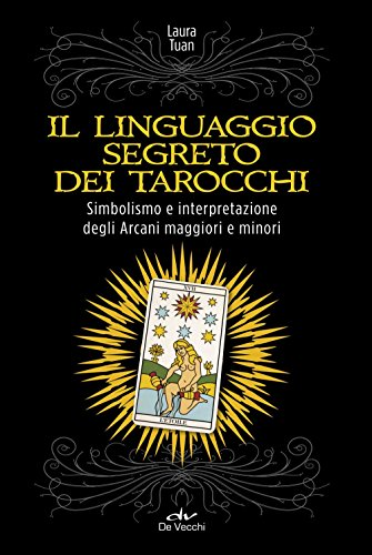 Il linguaggio segreto dei tarocchi. Simbolismo e interpretazione degli arcani maggiori e minori