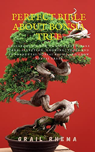 Perfect Bible About Bonsia Tree: GuideBook On How To Cultivate, Take Care, Selection, Growing, Tools And Fundamental Bonsai Basics And Grow Bonsai Trees (English Edition)