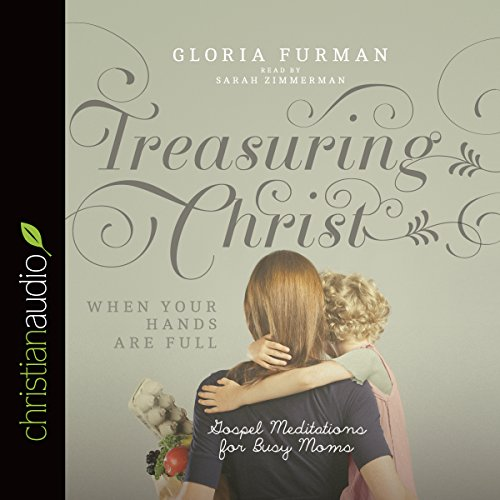 Treasuring Christ When Your Hands Are Full     Gospel Meditations for Busy Moms              By:                                                                                                                                 Gloria Furman                               Narrated by:                                                                                                                                 Sarah Zimmerman                      Length: 3 hrs and 34 mins     55 ratings     Overall 4.7