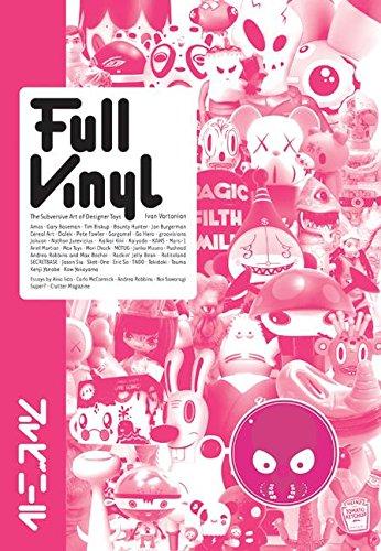 Full Vinyl: The Subversive Art of Designer Toys: Designer Toys, Urban Figures and More