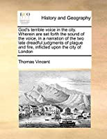 God's terrible voice in the city. Wherein are set forth the sound of the voice, in a narration of the two late dreadful judgments of plague and fire, inflicted upon the city of London