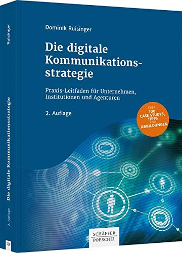 Die digitale Kommunikationsstrategie: Praxis-Leitfaden für Unternehmen, Institutionen und Agenturen