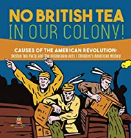 No British Tea in Our Colony! - Causes of the American Revolution: Boston Tea Party and the Intolerable Acts - History Grade 4 - Children's American History