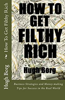 How To Get Filthy Rich: Business Strategies and Money-making Tips for Success in the Real World