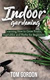 Indoor Gardening: Learning How to Grow Fruits, Vegetables and Herbs for Beginners