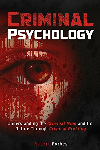 Criminal Psychology: Understanding the Criminal Mind and Its Nature Through Criminal Profiling (Criminal Psychology - Criminal Mind - Profiling)
