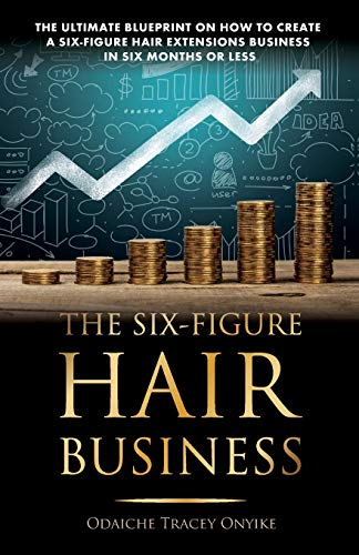 The Ultimate Blueprint on How to Create a Six-Figure Hair Extensions Business: In Six Months or Less