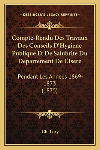 Compte-Rendu Des Travaux Des Conseils D'Hygiene Publique Et De Salubrite Du Departement De L'Isere: Pendant Les Annees 1869-1873 (1875) (French Edition)