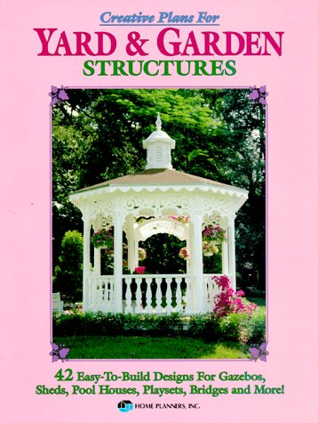Creative Plans for Yard and Garden Structures: 42 Easy-to-build Designs for Gazebos, Pool Houses, Playsets and More