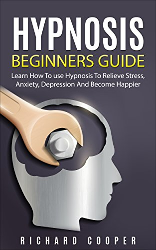 Hypnosis: Hypnosis Beginners Guide: Learn How To Use Hypnosis To Relieve Stress, Anxiety, Depression And Become Happier (English Edition)