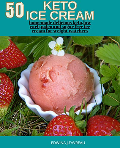 Ketogenic Homemade Ice Cream with easy Recipes: 50 delicious keto,low carb ,paleo and sugar free ice...