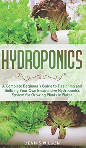 Hydroponics: A Complete Beginner's Guide to Designing and Building Your Own Inexpensive Hydroponics System for Growing Plants in Water